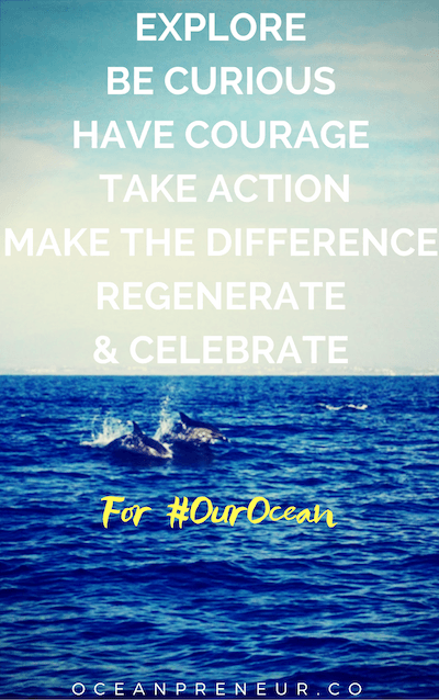 EXPLORE BE CURIOUS HAVE COURAGE TAKE ACTION MAKE THE DIFFERENCE REGENERATE & CELEBRATE for our ocean